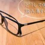 何度目の眼鏡踏み潰し事件だろうか?メガネの置き場所について考える。