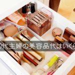 40代主婦の1ヶ月の化粧品代と美容代は約3万円!高騰するメンテナンス費用を抑えたい!